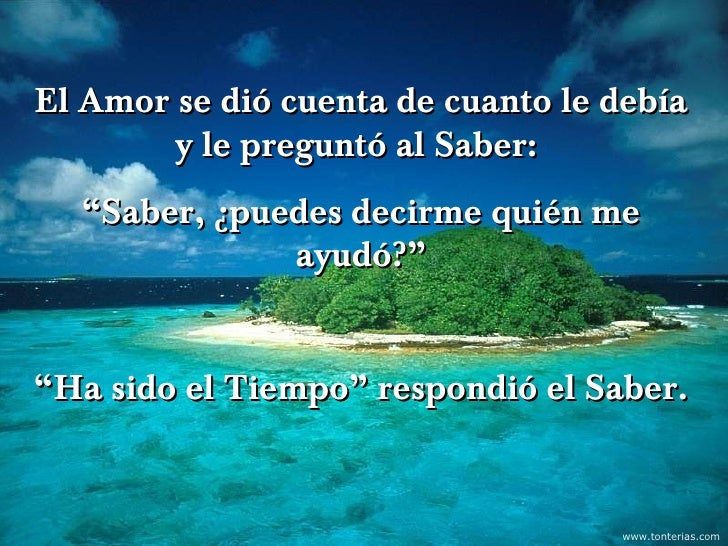 """El Amor se dió cuenta de cuanto le debía        y le preguntó al Saber:  """"Saber, ¿puedes decirme quién me              ayu..."""
