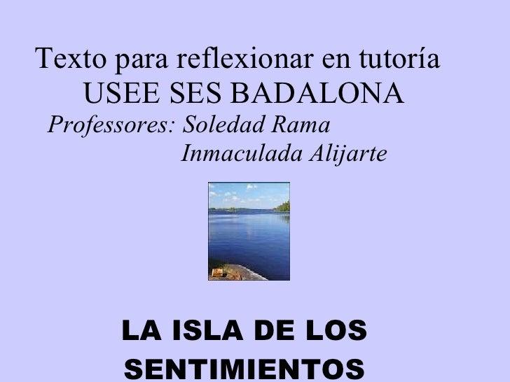 Texto para reflexionar en tutoría USEE SES BADALONA Professores: Soledad Rama Inmaculada Alijarte     LA ISLA DE LOS SENTI...