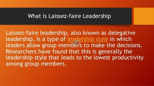 laissez faire leadership style definition Laissez-faire leadership style definition: the laissez-faire or free-rein is the leadership style wherein the leader gives full freedom to his subordinates to act on their ownhere, the leader once defines the goals, policies, programmes and the limitations for action and then leaves the remaining process to be accomplished by the subordinates on their own.