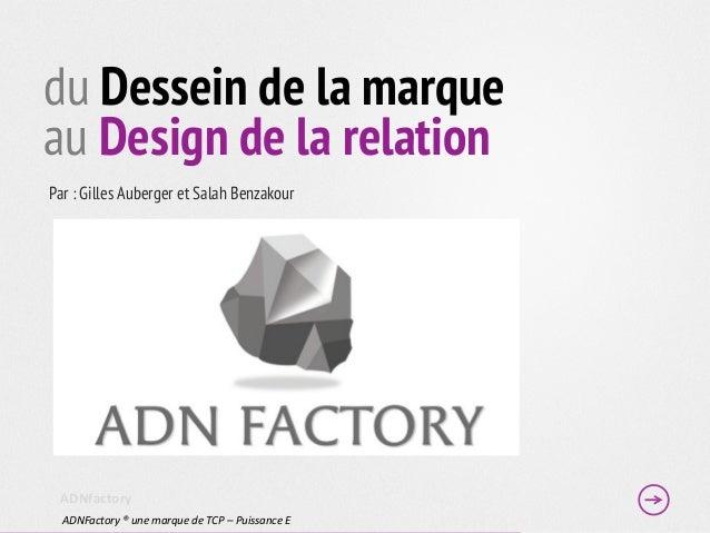 du Dessein de la marqueau Design de la relationPar : Gilles Auberger et Salah Benzakour ADNfactory   ADNFactory ® un...