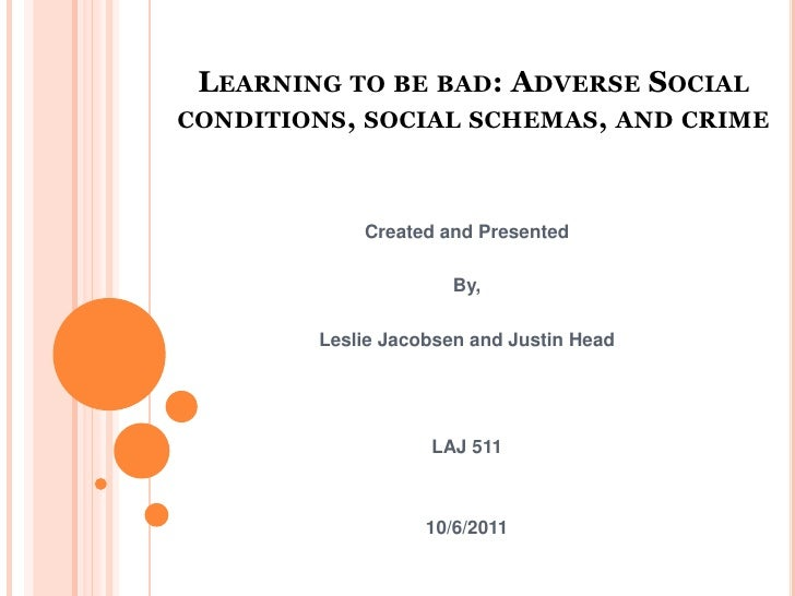 Learning to be bad: Adverse Social conditions, social schemas, and crime<br />Created and Presented<br />By,<br />Leslie J...