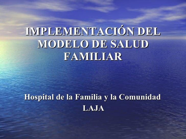 IMPLEMENTACIÓN DEL MODELO DE SALUD FAMILIAR Hospital de la Familia y la Comunidad  LAJA