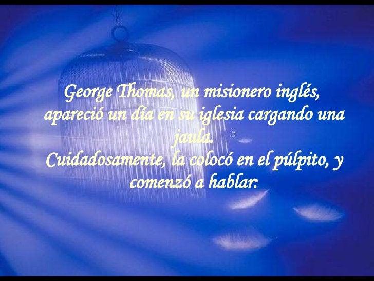 George Thomas, un misionero inglés,  apareció un día en su iglesia cargando una jaula. Cuidadosamente, la colocó en el púl...