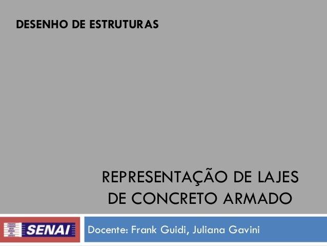 DESENHO DE ESTRUTURAS  REPRESENTAÇÃO DE LAJES DE CONCRETO ARMADO Docente: Frank Guidi, Juliana Gavini
