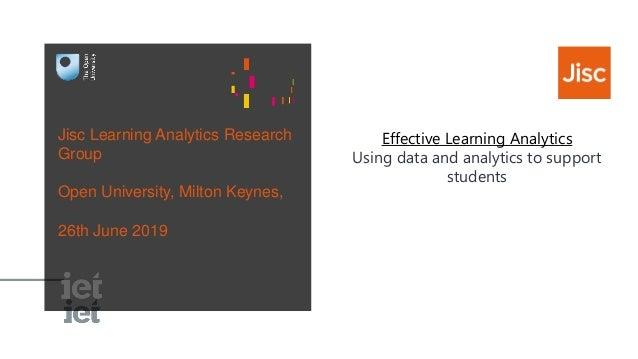 Jisc Learning Analytics Research Group Open University, Milton Keynes, 26th June 2019 Effective Learning Analytics Using d...