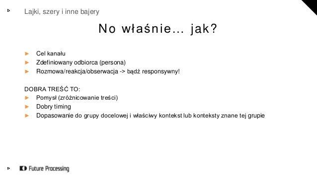 Lajki, szery i inne bajery  No w ł a ś n i e … jak?  ► Cel kanału  ► Zdefiniowany odbiorca (persona)  ► Rozmowa/reakcja/ob...