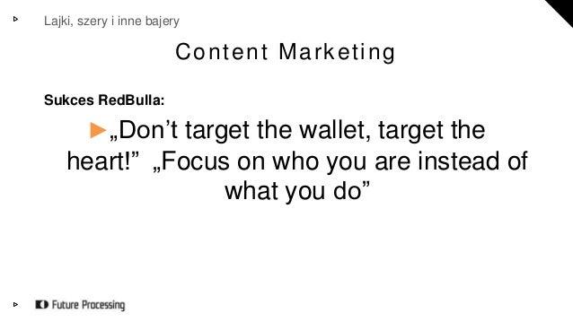 "Lajki, szery i inne bajery  Content Market ing  Sukces RedBulla:  ►""Don't target the wallet, target the  heart!"" ""Focus on..."