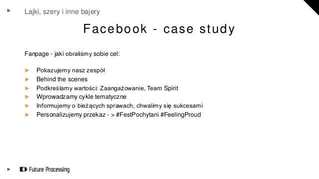 Lajki, szery i inne bajery  Facebook - case study  Fanpage - jaki obraliśmy sobie cel:  ► Pokazujemy nasz zespół  ► Behind...