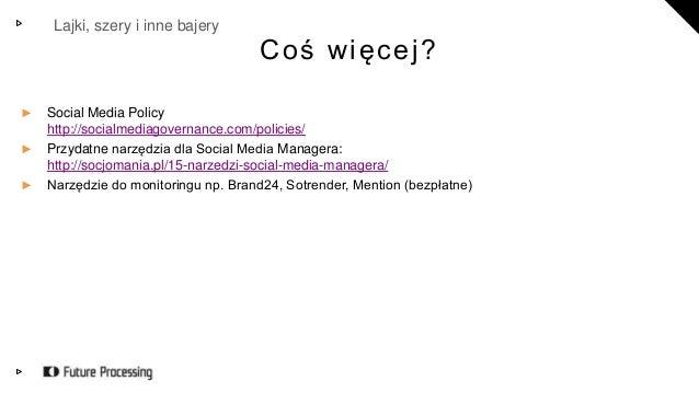 Lajki, szery i inne bajery  C o ś w i ę c e j ?  ► Social Media Policy  http://socialmediagovernance.com/policies/  ► Przy...