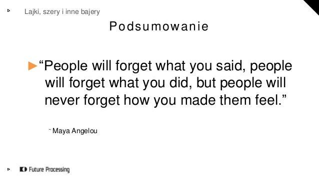 """Lajki, szery i inne bajery  Podsumowanie  ►""""People will forget what you said, people  will forget what you did, but people..."""