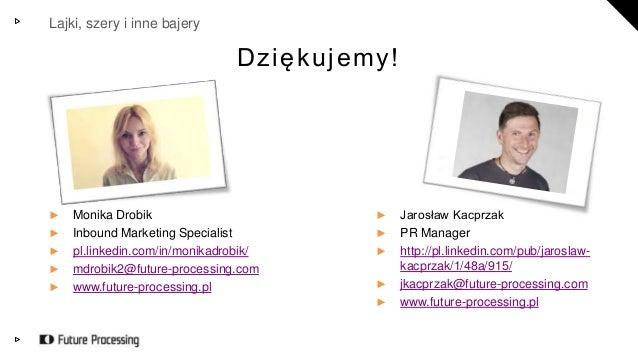 Lajki, szery i inne bajery  D z i ę k u j e m y !  ► Monika Drobik  ► Inbound Marketing Specialist  ► pl.linkedin.com/in/m...