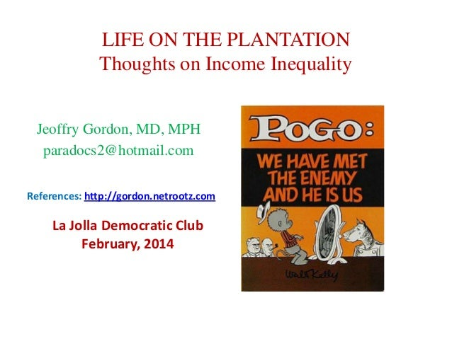 LIFE ON THE PLANTATION Thoughts on Income Inequality Jeoffry Gordon, MD, MPH paradocs2@hotmail.com References: http://gord...