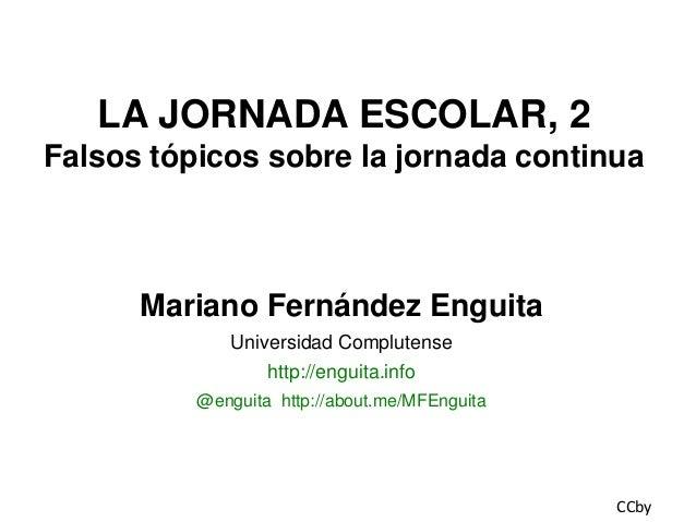 LA JORNADA ESCOLAR, 2 Falsos tópicos sobre la jornada continua  Mariano Fernández Enguita Universidad Complutense http://e...