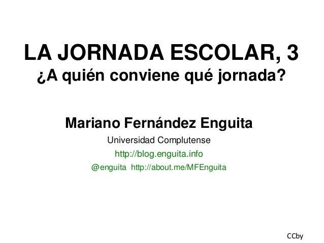 LA JORNADA ESCOLAR, 3 ¿A quién conviene qué jornada? Mariano Fernández Enguita Universidad Complutense http://blog.enguita...