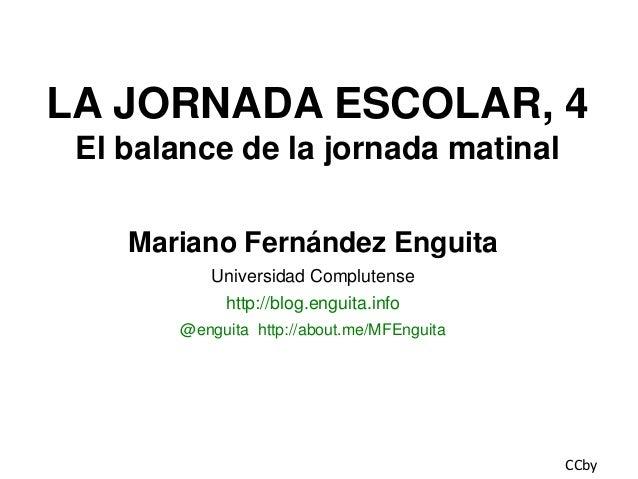 LA JORNADA ESCOLAR, 4 El balance de la jornada matinal Mariano Fernández Enguita Universidad Complutense http://blog.engui...