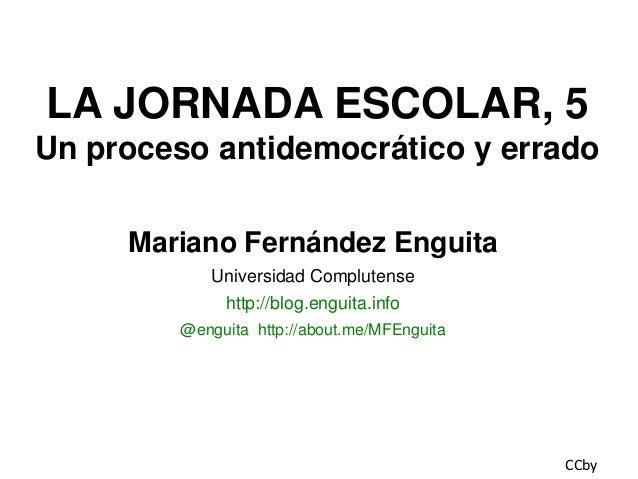 LA JORNADA ESCOLAR, 5 Un proceso antidemocrático y errado Mariano Fernández Enguita Universidad Complutense http://blog.en...