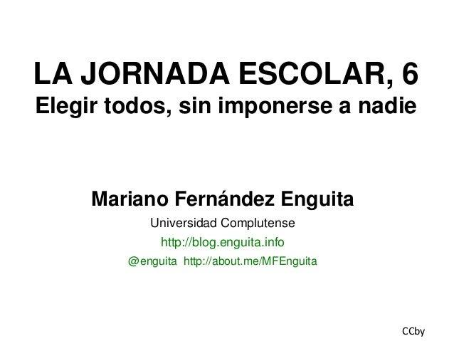 LA JORNADA ESCOLAR, 6 Elegir todos, sin imponerse a nadie  Mariano Fernández Enguita Universidad Complutense  http://blog....