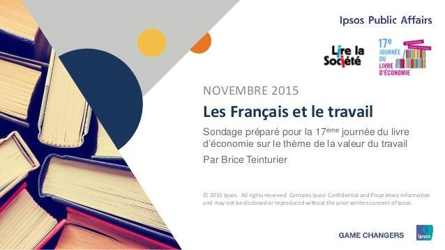 1 © 2015 Ipsos1 Les Français et le travail Sondage préparé pour la 17ème journée du livre d'économie sur le thème de la va...
