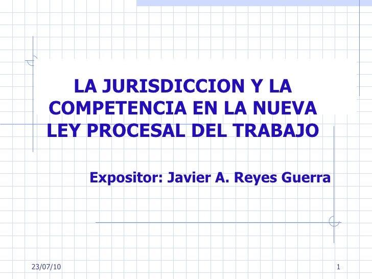 LA JURISDICCION Y LA COMPETENCIA EN LA NUEVA LEY PROCESAL DEL TRABAJO Expositor:  Javier A. Reyes Guerra