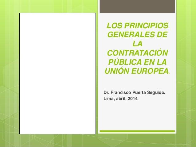 LOS PRINCIPIOS GENERALES DE LA CONTRATACIÓN PÚBLICA EN LA UNIÓN EUROPEA. Dr. Francisco Puerta Seguido. Lima, abril, 2014.