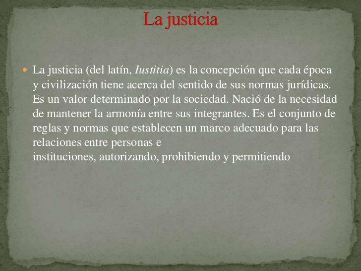  La justicia (del latín, Iustitia) es la concepción que cada época  y civilización tiene acerca del sentido de sus normas...