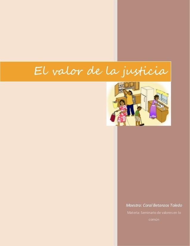 El valor de la justicia  Maestra: Coral Betanzos Toledo Materia: Seminario de valores en lo común