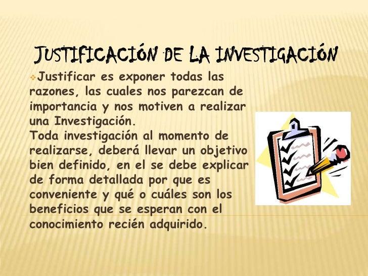 JUSTIFICACIÓN DE LA INVESTIGACIÓN<br /><ul><li>Justificar es exponer todas las razones, las cuales nos parezcan de importa...