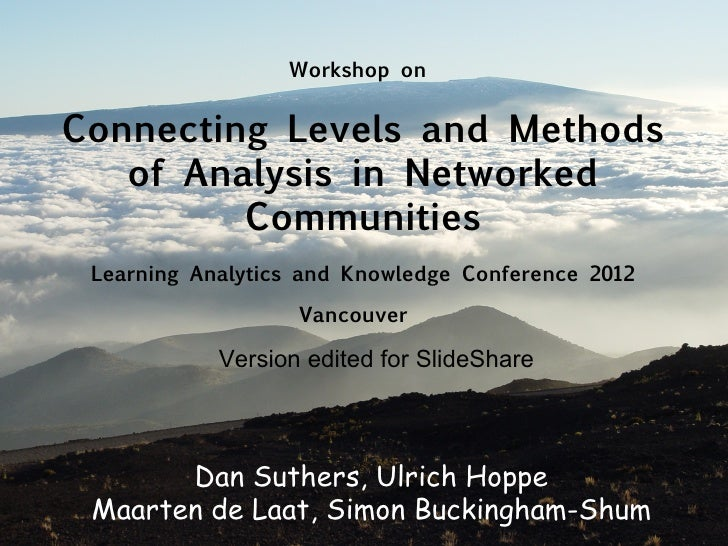 Workshop onConnecting Levels and Methods   of Analysis in Networked         Communities Learning Analytics and Knowledge C...