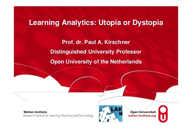 Learning Analytics: Utopia or Dystopia Prof. dr. Paul A. Kirschner Distinguished University Professor Open University of t...