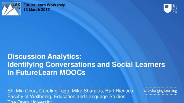Discussion Analytics: Identifying Conversations and Social Learners in FutureLearn MOOCs Shi Min Chua, Caroline Tagg, Mike...