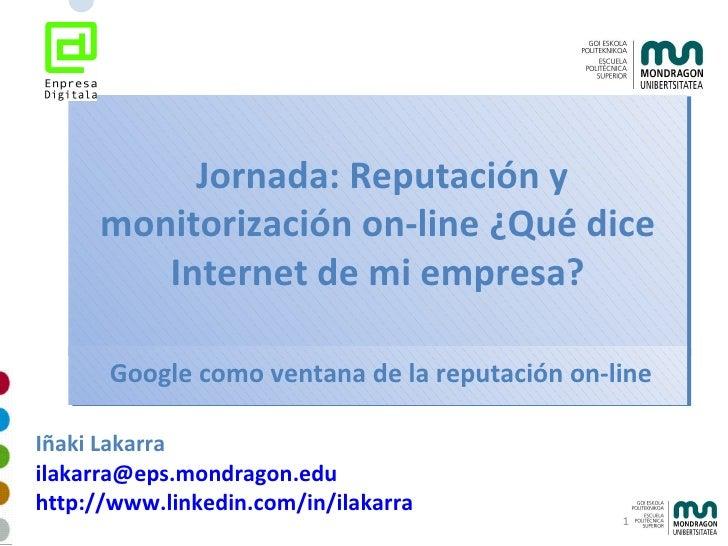 Jornada: Reputación y monitorización on-line ¿Qué dice Internet de mi empresa? Iñaki Lakarra [email_address] http://www....