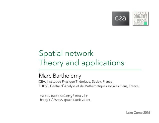 Lake Como 2016 Spatial network Theory and applications Marc Barthelemy CEA, Institut de Physique Théorique, Saclay, France...