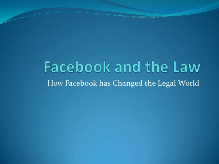 Facebook and the Law<br />How Facebook has Changed the Legal World<br />