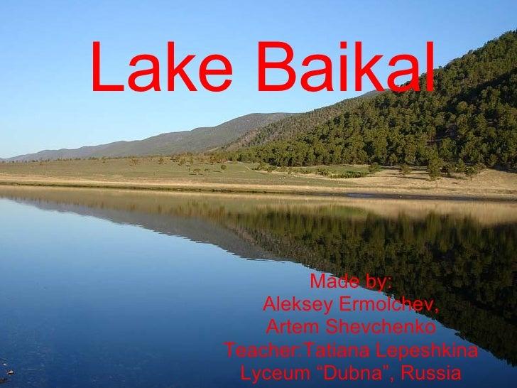 "Lake Baikal Made by: Aleksey Ermolchev, Artem Shevchenko Teacher:Tatiana Lepeshkina Lyceum ""Dubna"", Russia"