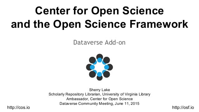 Center for Open Science and the Open Science Framework Dataverse Add-on Sherry Lake Scholarly Repository Librarian, Univer...