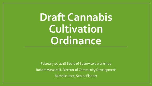 Draft Cannabis Cultivation Ordinance February 15, 2018 Board of Supervisors workshop Robert Massarelli, Director of Commun...
