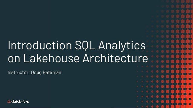 Introduction SQL Analytics on Lakehouse Architecture Instructor: Doug Bateman