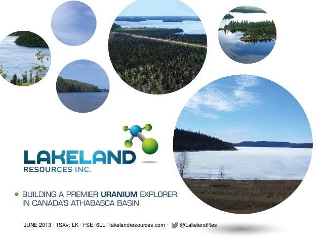 JUNE 2013 / TSXv: LK / FSE: 6LL / lakelandresources.com / @LakelandRes!