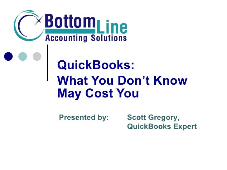 QuickBooks: What You Don't Know May Cost You!! Presented by: Scott Gregory, Your Trusted CFO  & QuickBooks Expert