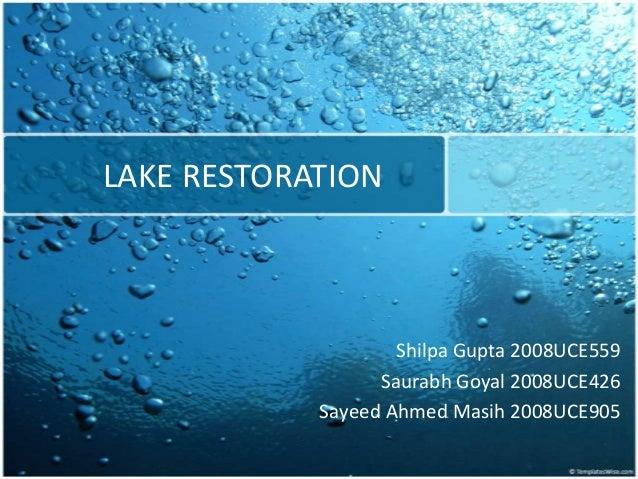 LAKE RESTORATION Shilpa Gupta 2008UCE559 Saurabh Goyal 2008UCE426 Sayeed Ahmed Masih 2008UCE905