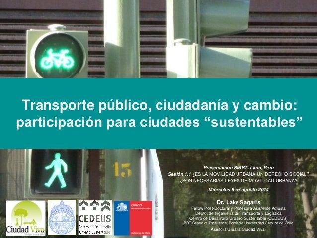 """Transporte público, ciudadanía y cambio: participación para ciudades """"sustentables"""" Presentación SIBRT, Lima, Perú Sesión ..."""