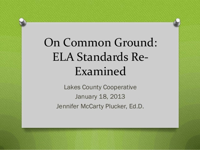 On Common Ground: ELA Standards Re-     Examined    Lakes County Cooperative         January 18, 2013  Jennifer McCarty Pl...