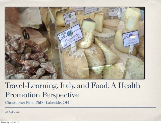 26 July 2013 Travel-Learning, Italy, and Food:A Health Promotion Perspective Christopher Fink, PhD - Lakeside, OH Thursday...