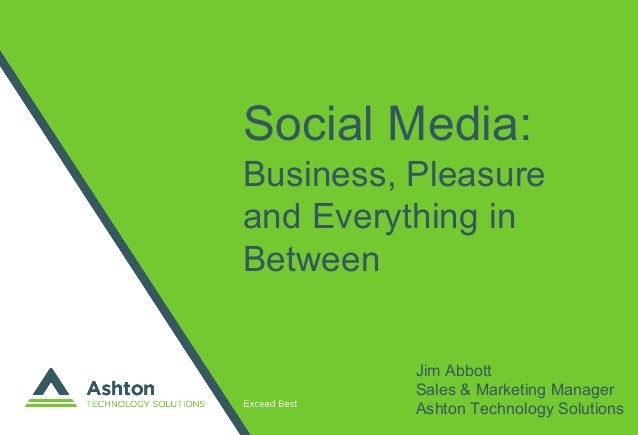 Social Media: Business, Pleasure and Everything in Between Jim Abbott Sales & Marketing Manager Ashton Technology Solutions