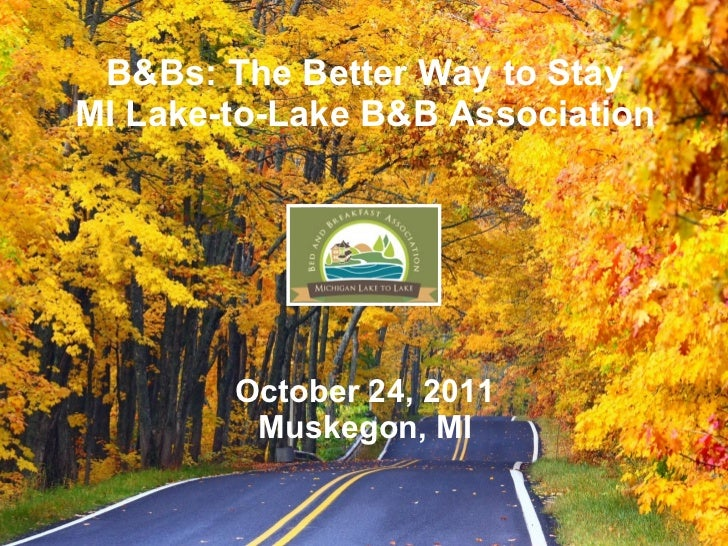 B&Bs: The Better Way to StayMI Lake-to-Lake B&B Association        October 24, 2011         Muskegon, MI