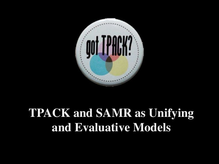 TPACK and SAMR as Unifying and Evaluative Models <br />