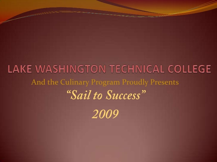 "LAKE WASHINGTON TECHNICAL COLLEGE  <br />And the Culinary Program Proudly Presents<br />""Sail to Success""<br />2009<br />"