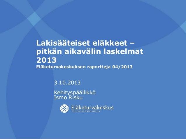 Lakisääteiset eläkkeet – pitkän aikavälin laskelmat 2013 Eläketurvakeskuksen raportteja 04/2013 3.10.2013 Kehityspäällikkö...