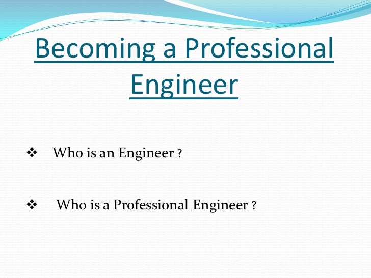 Becoming a Professional       Engineer Who is an Engineer ?   Who is a Professional Engineer ?