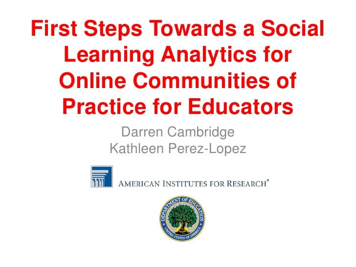 First Steps Towards a Social   Learning Analytics for   Online Communities of   Practice for Educators        Darren Cambr...